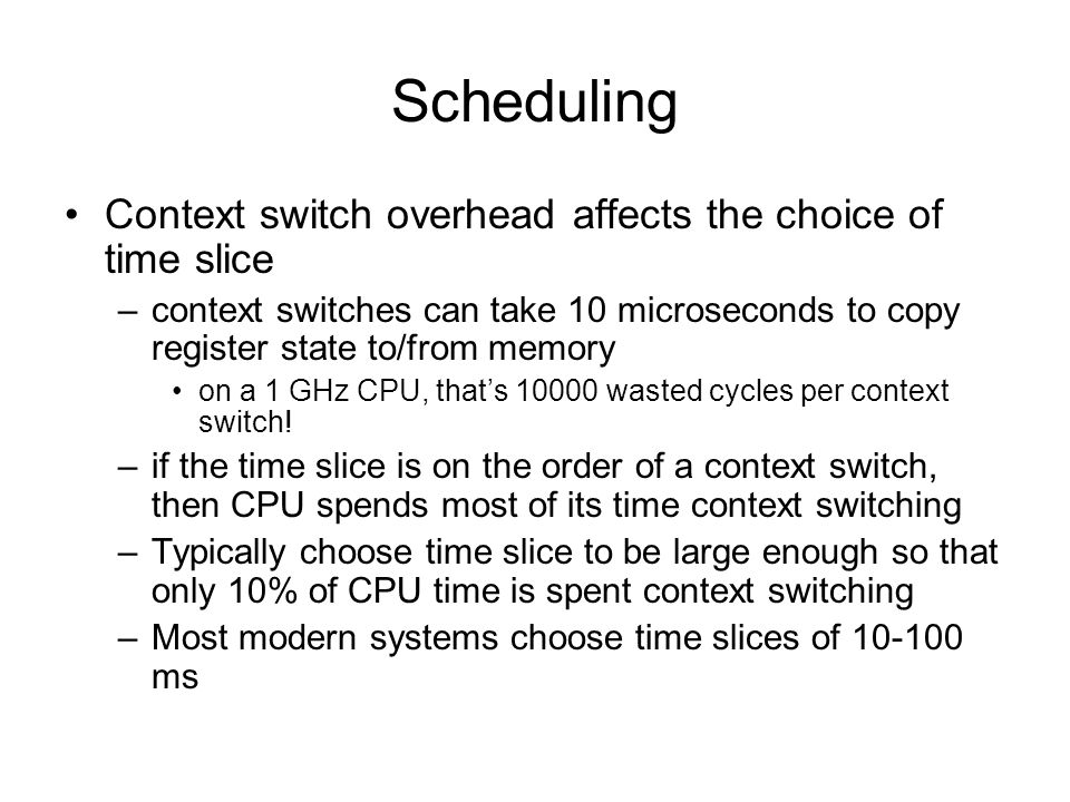 Scheduling Context switch overhead affects the choice of time slice –context switches can take 10 microseconds to copy register state to/from memory on a 1 GHz CPU, that's 10000 wasted cycles per context switch.