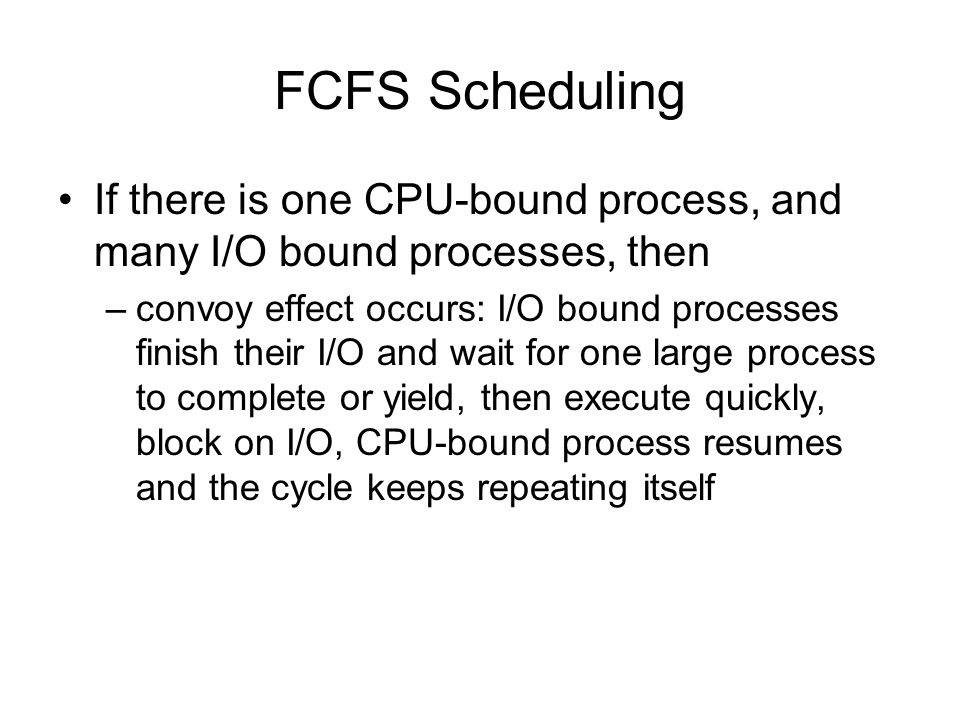 FCFS Scheduling If there is one CPU-bound process, and many I/O bound processes, then –convoy effect occurs: I/O bound processes finish their I/O and wait for one large process to complete or yield, then execute quickly, block on I/O, CPU-bound process resumes and the cycle keeps repeating itself