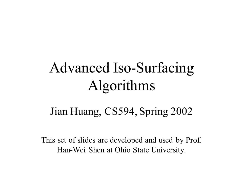 Advanced Iso-Surfacing Algorithms Jian Huang, CS594, Spring 2002 This set of slides are developed and used by Prof.