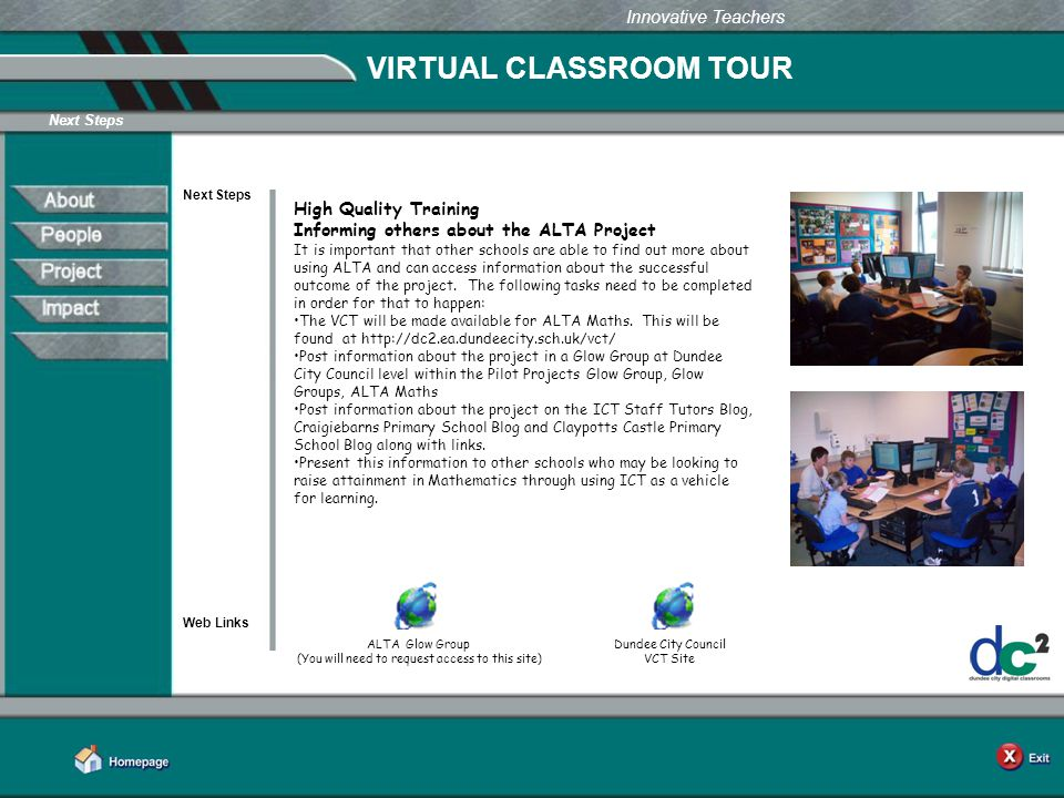 Learning Together in Dundee Innovative Teachers VIRTUAL CLASSROOM TOUR Next Steps Web Links Next Steps ALTA Glow Group (You will need to request access to this site) High Quality Training Informing others about the ALTA Project It is important that other schools are able to find out more about using ALTA and can access information about the successful outcome of the project.