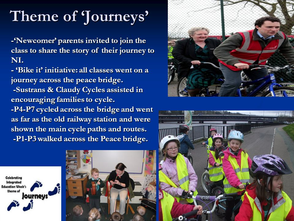 Theme of 'Journeys' -'Newcomer' parents invited to join the class to share the story of their journey to NI. - 'Bike it' initiative: all classes went