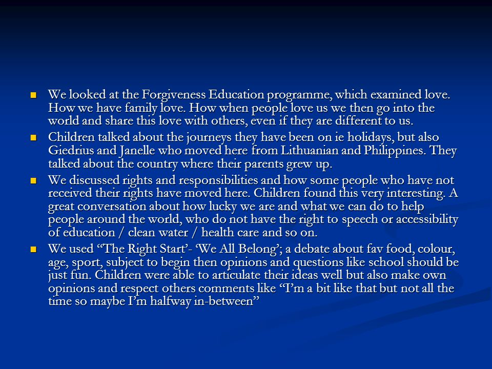 We looked at the Forgiveness Education programme, which examined love. How we have family love. How when people love us we then go into the world and