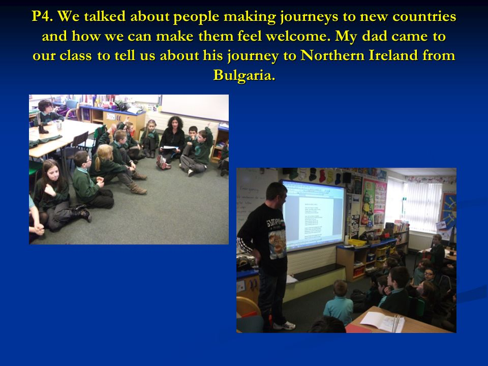 P4. We talked about people making journeys to new countries and how we can make them feel welcome. My dad came to our class to tell us about his journ
