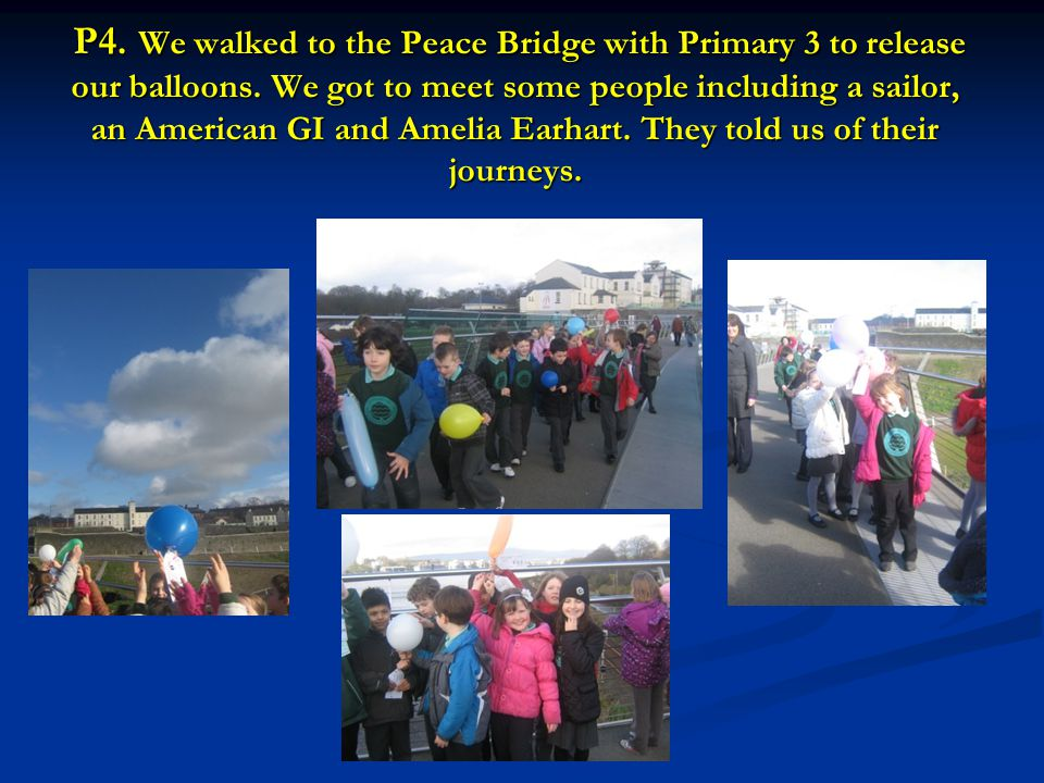 P4. We walked to the Peace Bridge with Primary 3 to release our balloons. We got to meet some people including a sailor, an American GI and Amelia Ear