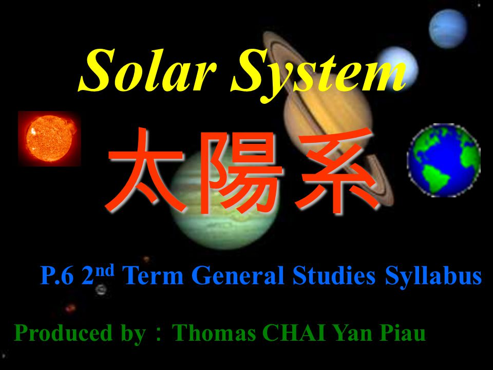Solar System 太陽系 P.6 2 nd Term General Studies Syllabus Produced by : Thomas CHAI Yan Piau