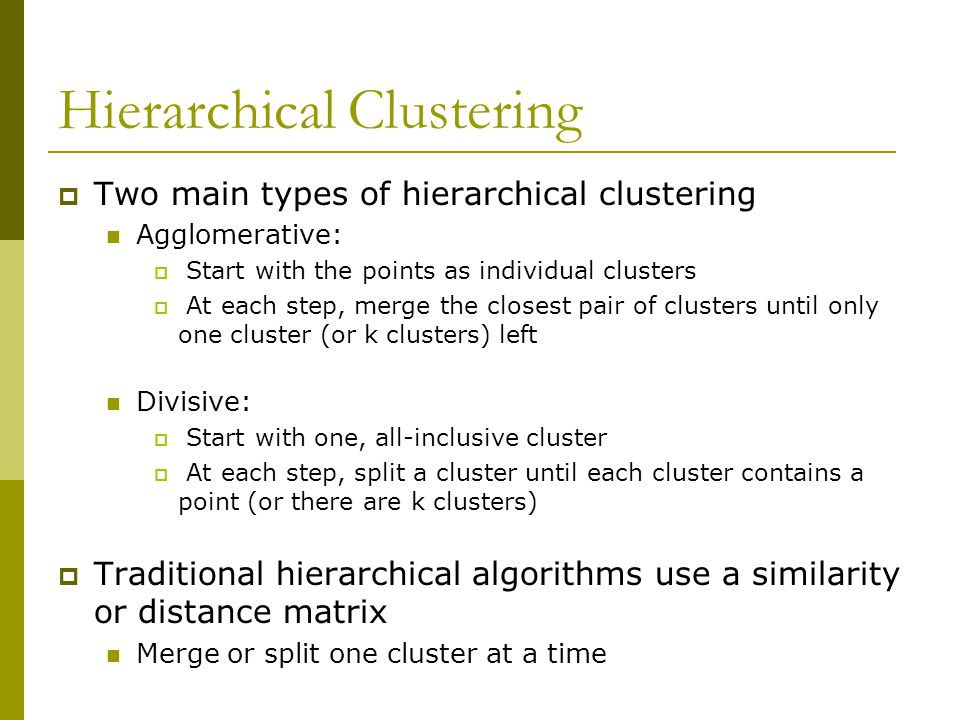 Hierarchical Clustering  Two main types of hierarchical clustering Agglomerative:  Start with the points as individual clusters  At each step, merg