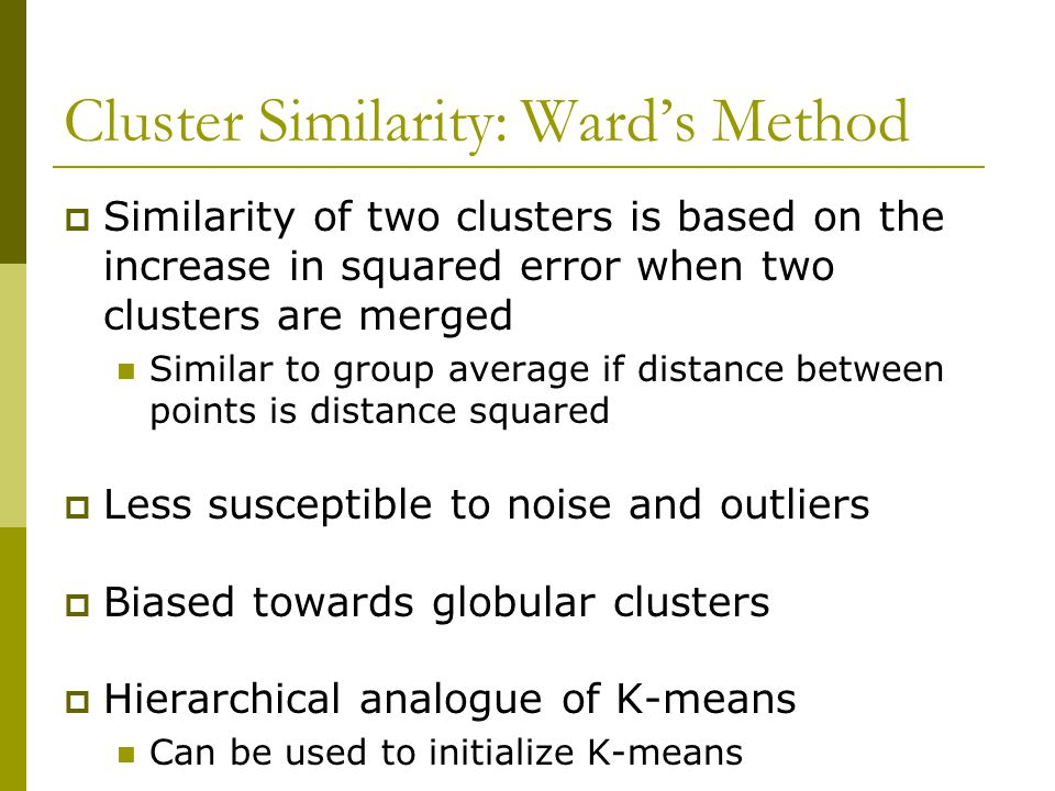 Cluster Similarity: Ward's Method  Similarity of two clusters is based on the increase in squared error when two clusters are merged Similar to group