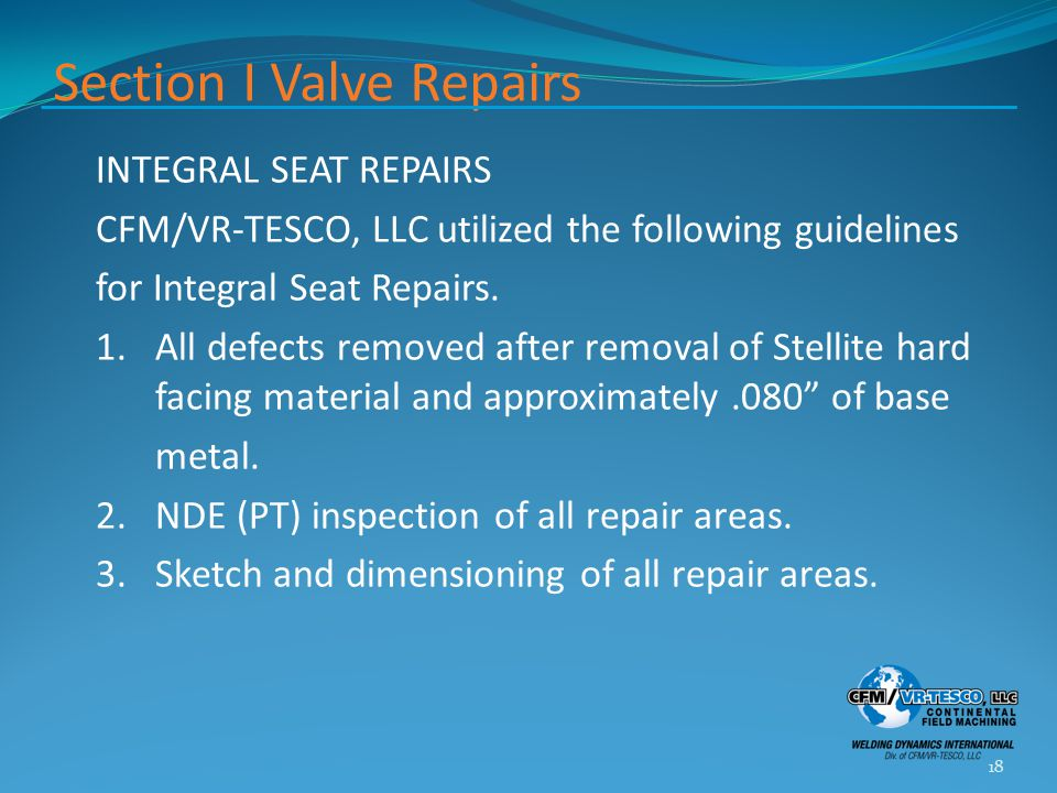 Section I Valve Repairs INTEGRAL SEAT REPAIRS CFM/VR-TESCO, LLC utilized the following guidelines for Integral Seat Repairs. 1.All defects removed aft