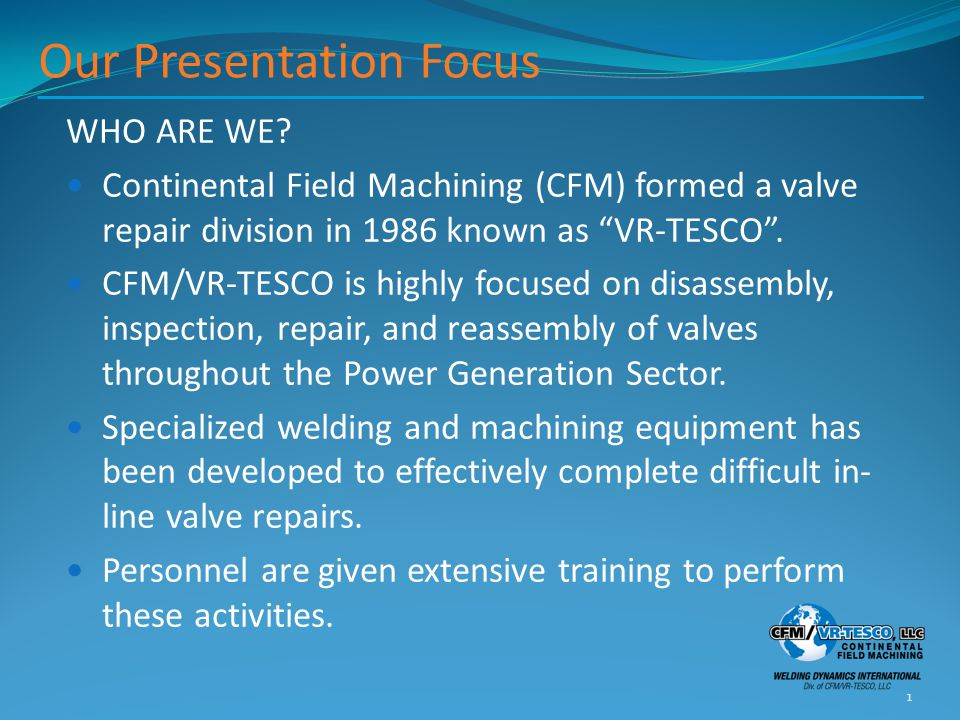 """Our Presentation Focus WHO ARE WE? Continental Field Machining (CFM) formed a valve repair division in 1986 known as """"VR-TESCO"""". CFM/VR-TESCO is highl"""