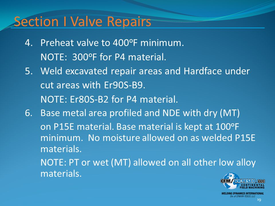 Section I Valve Repairs 4.Preheat valve to 400 o F minimum. NOTE: 300 o F for P4 material. 5.Weld excavated repair areas and Hardface under cut areas