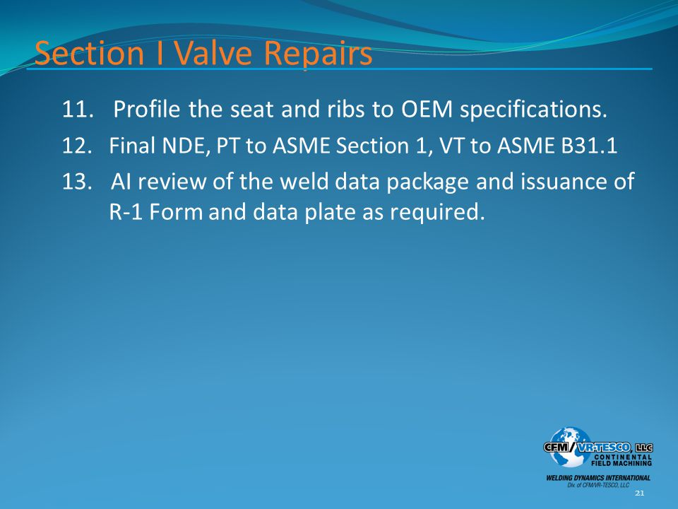 Section I Valve Repairs 11. Profile the seat and ribs to OEM specifications. 12. Final NDE, PT to ASME Section 1, VT to ASME B31.1 13. AI review of th