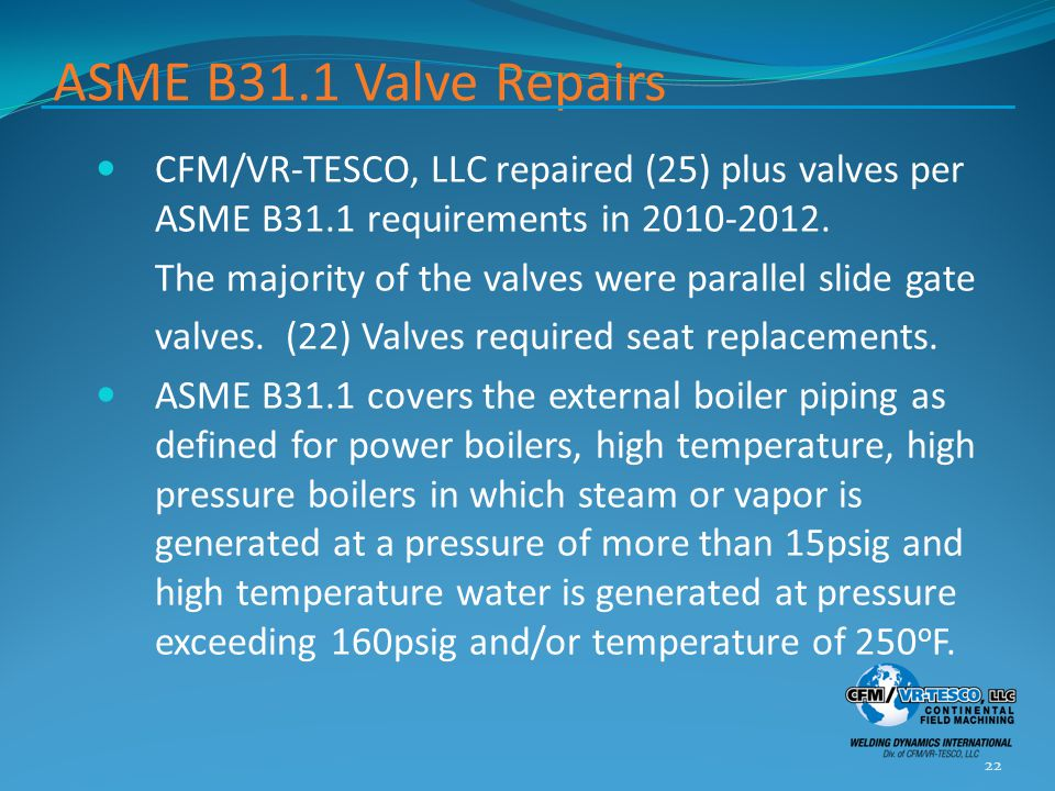 ASME B31.1 Valve Repairs CFM/VR-TESCO, LLC repaired (25) plus valves per ASME B31.1 requirements in 2010-2012. The majority of the valves were paralle