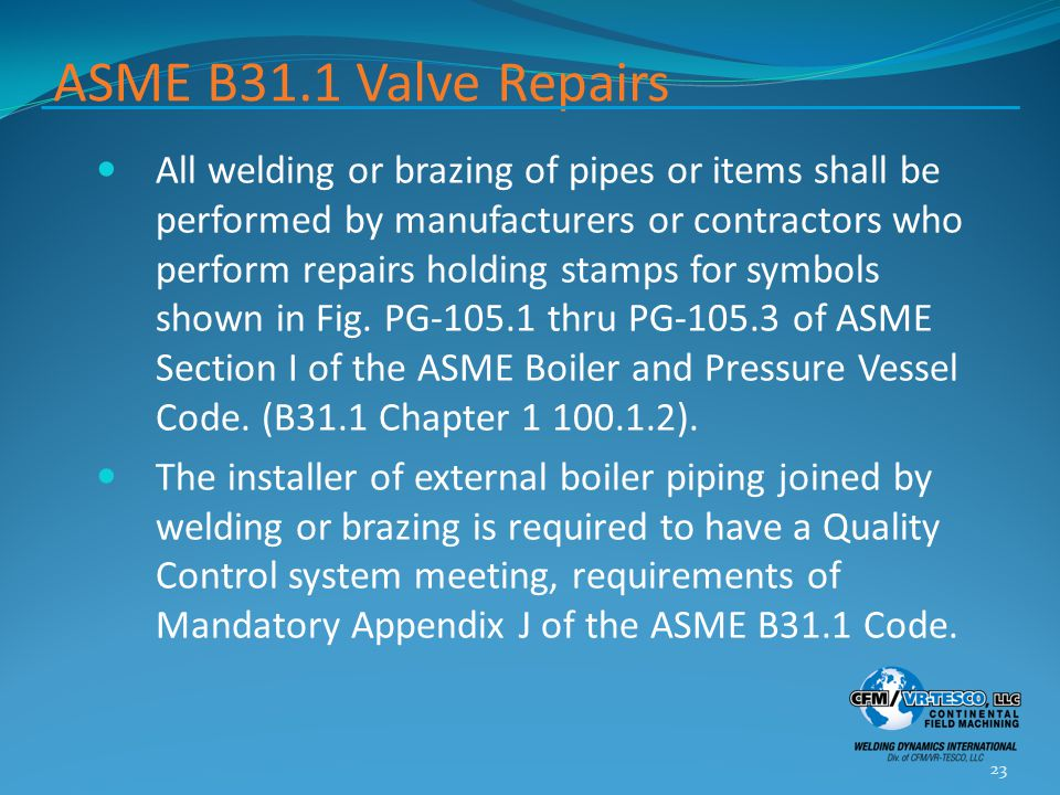 ASME B31.1 Valve Repairs All welding or brazing of pipes or items shall be performed by manufacturers or contractors who perform repairs holding stamp