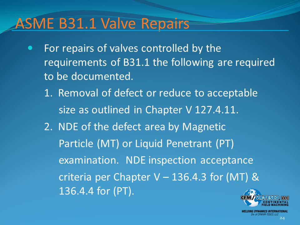 ASME B31.1 Valve Repairs For repairs of valves controlled by the requirements of B31.1 the following are required to be documented.