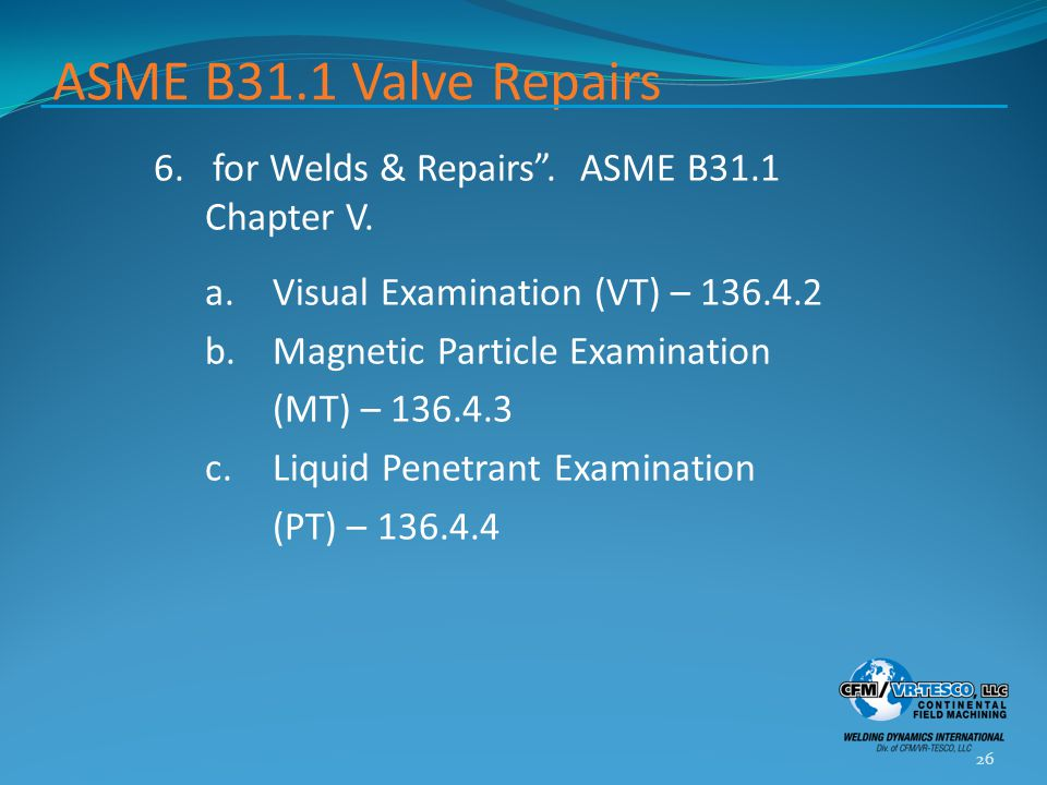 """ASME B31.1 Valve Repairs 6. for Welds & Repairs"""". ASME B31.1 Chapter V. a.Visual Examination (VT) – 136.4.2 b.Magnetic Particle Examination (MT) – 136"""