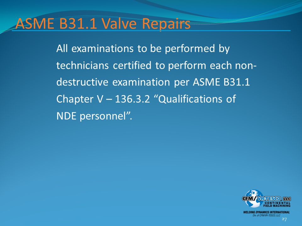 ASME B31.1 Valve Repairs All examinations to be performed by technicians certified to perform each non- destructive examination per ASME B31.1 Chapter
