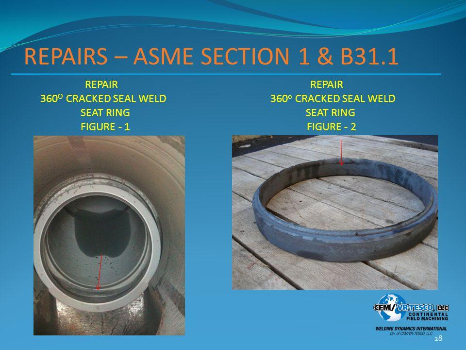 REPAIRS – ASME SECTION 1 & B31.1 28 REPAIR REPAIR 360 O CRACKED SEAL WELD 360 o CRACKED SEAL WELD SEAT RING SEAT RING FIGURE - 1 FIGURE - 2
