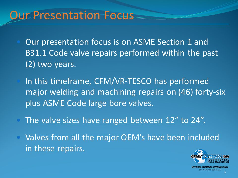 Our Presentation Focus Our presentation focus is on ASME Section 1 and B31.1 Code valve repairs performed within the past (2) two years. In this timef