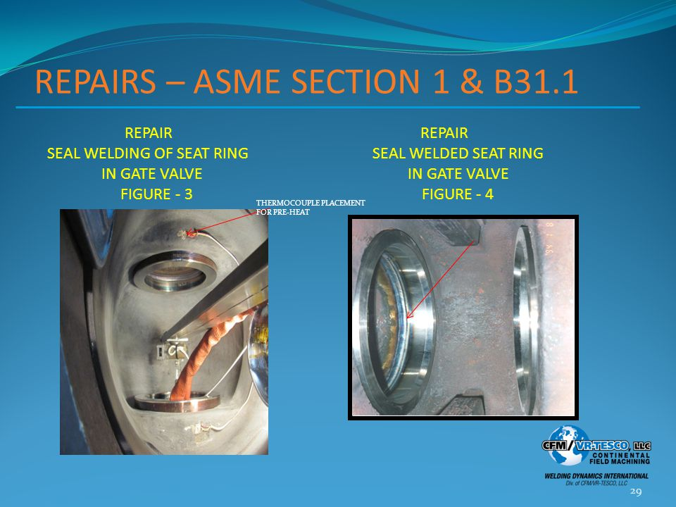 REPAIRS – ASME SECTION 1 & B31.1 29 REPAIR REPAIR SEAL WELDING OF SEAT RING SEAL WELDED SEAT RING IN GATE VALVE IN GATE VALVE FIGURE - 3 FIGURE - 4 THERMOCOUPLE PLACEMENT FOR PRE-HEAT