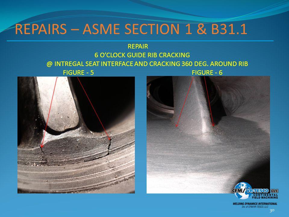 REPAIRS – ASME SECTION 1 & B31.1 30 REPAIR 6 O'CLOCK GUIDE RIB CRACKING @ INTREGAL SEAT INTERFACE AND CRACKING 360 DEG.