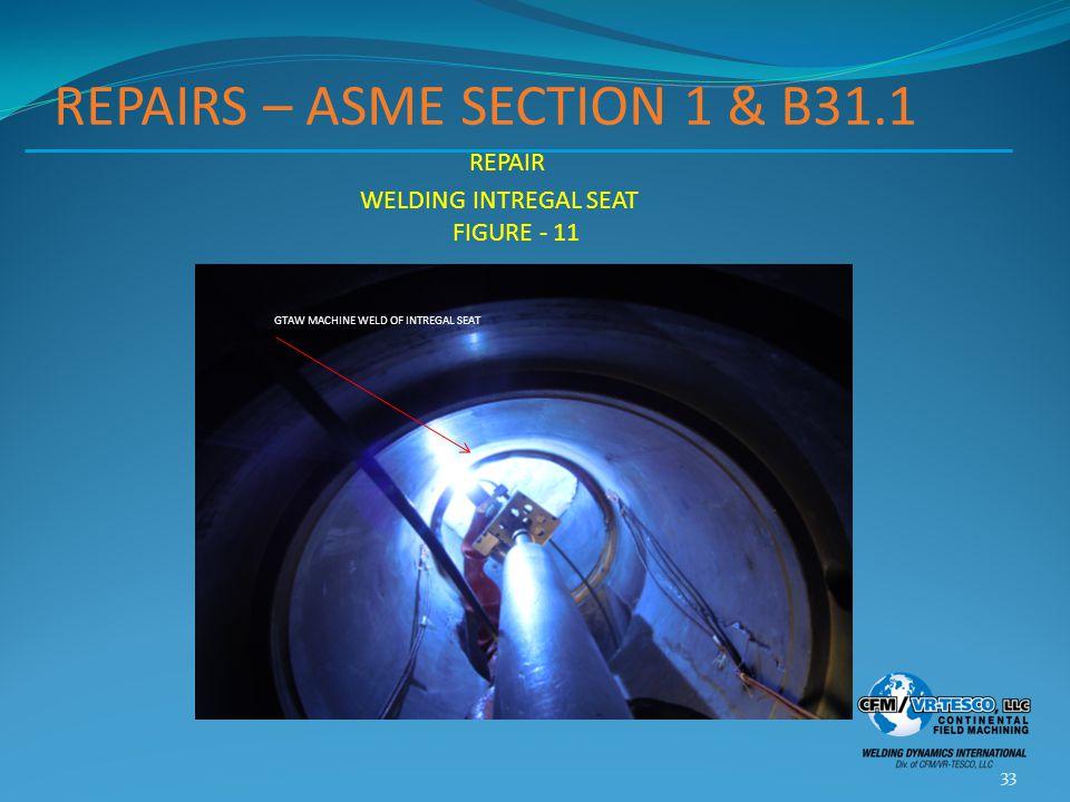 REPAIRS – ASME SECTION 1 & B31.1 33 REPAIR WELDING INTREGAL SEAT FIGURE - 11 GTAW MACHINE WELD OF INTREGAL SEAT