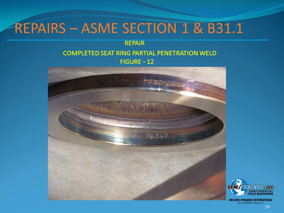 REPAIRS – ASME SECTION 1 & B31.1 34 REPAIR COMPLETED SEAT RING PARTIAL PENETRATION WELD FIGURE - 12