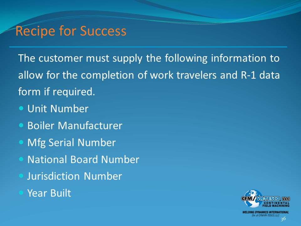 Recipe for Success The customer must supply the following information to allow for the completion of work travelers and R-1 data form if required.