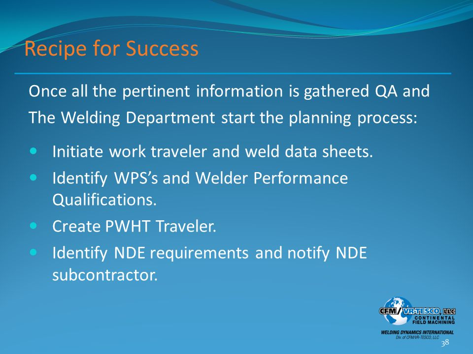 Recipe for Success Once all the pertinent information is gathered QA and The Welding Department start the planning process: Initiate work traveler and