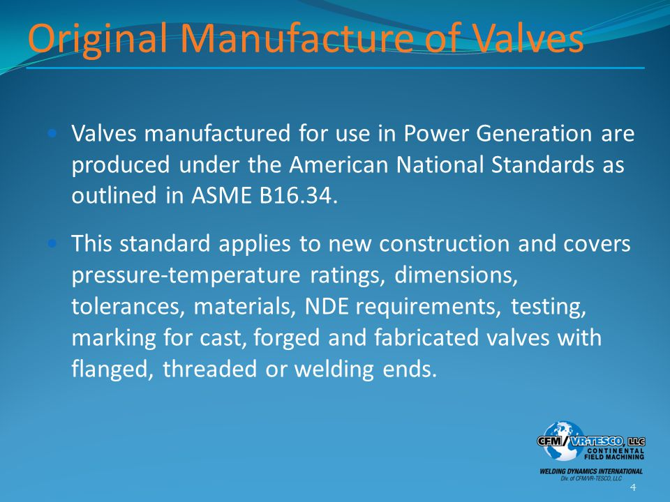 Original Manufacture of Valves Valves manufactured for use in Power Generation are produced under the American National Standards as outlined in ASME B16.34.