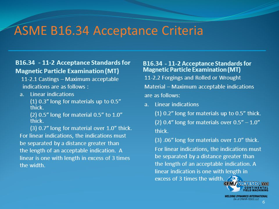 ASME B16.34 Acceptance Criteria B16.34 - 11-2 Acceptance Standards for Magnetic Particle Examination (MT) 11-2.1 Castings – Maximum acceptable indications are as follows : a.Linear indications (1) 0.3 long for materials up to 0.5 thick.