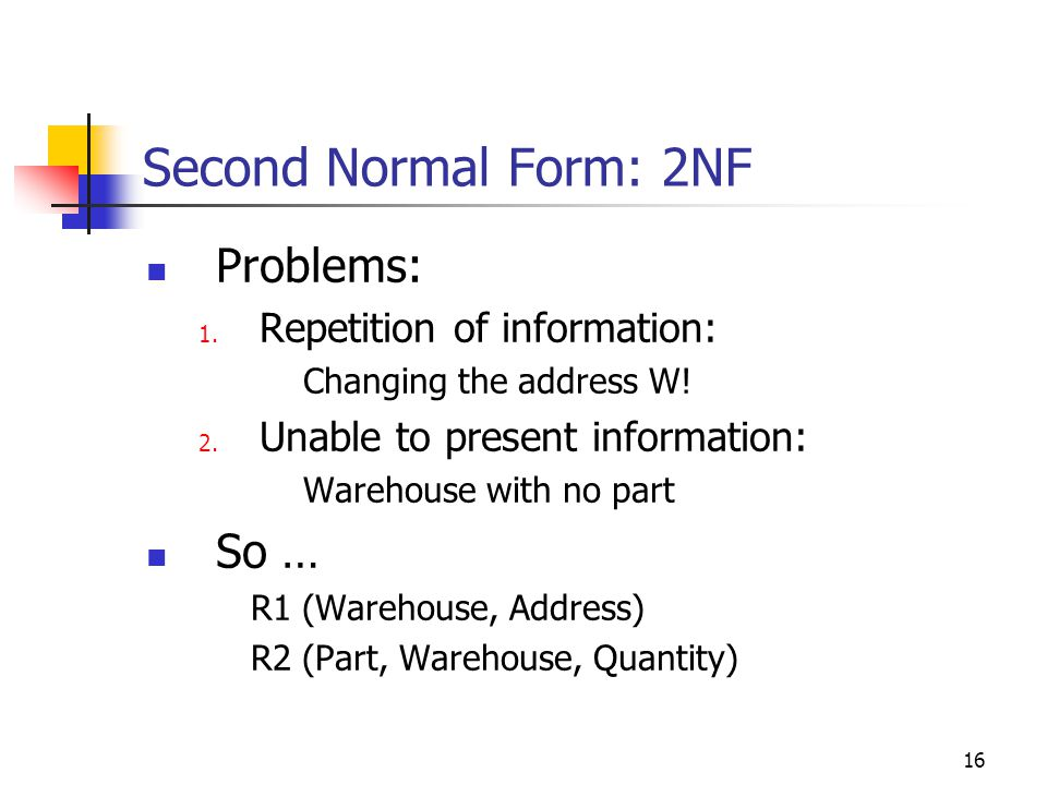 16 Second Normal Form: 2NF Problems: 1. Repetition of information: Changing the address W.
