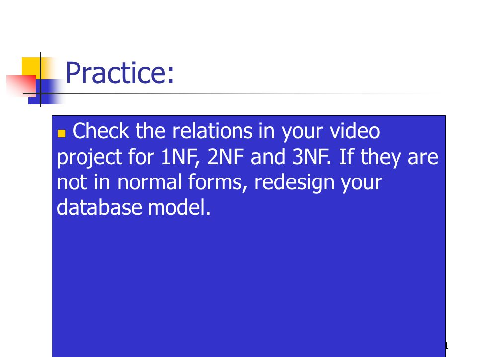 21 Practice: Check the relations in your video project for 1NF, 2NF and 3NF.