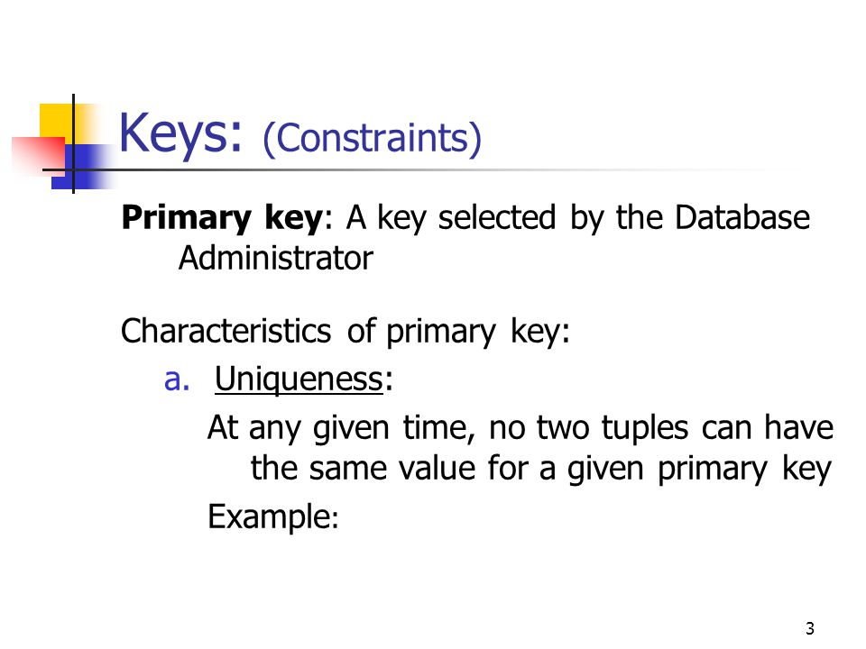 3 Keys: (Constraints) Primary key: A key selected by the Database Administrator Characteristics of primary key: a.Uniqueness: At any given time, no two tuples can have the same value for a given primary key Example :