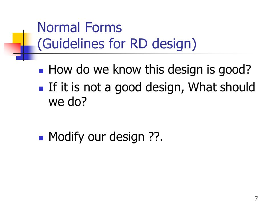 7 Normal Forms (Guidelines for RD design) How do we know this design is good.