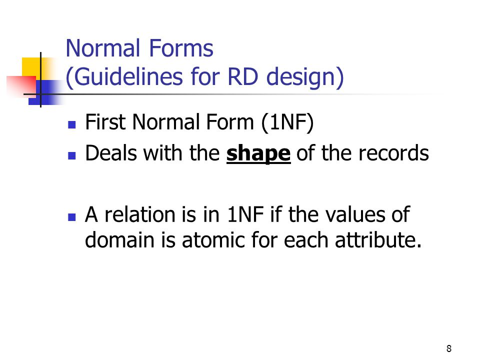 8 Normal Forms (Guidelines for RD design) First Normal Form (1NF) Deals with the shape of the records A relation is in 1NF if the values of domain is atomic for each attribute.
