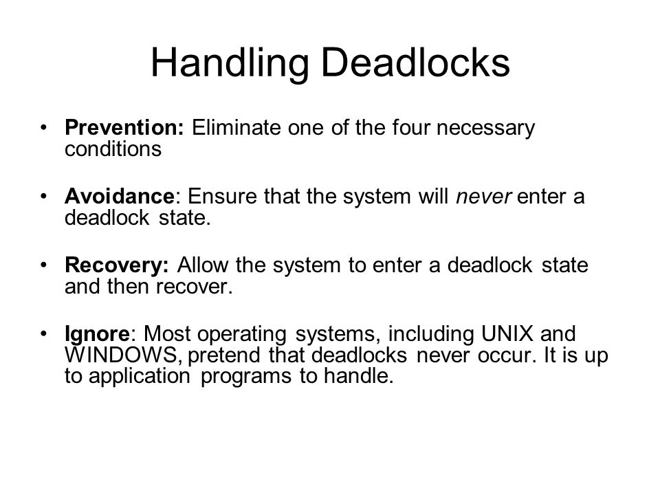Handling Deadlocks Prevention: Eliminate one of the four necessary conditions Avoidance: Ensure that the system will never enter a deadlock state.