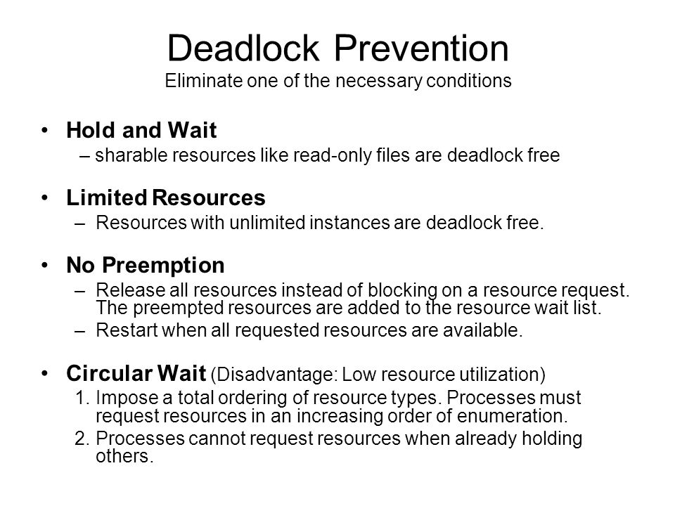 Deadlock Prevention Hold and Wait – sharable resources like read-only files are deadlock free Limited Resources –Resources with unlimited instances are deadlock free.