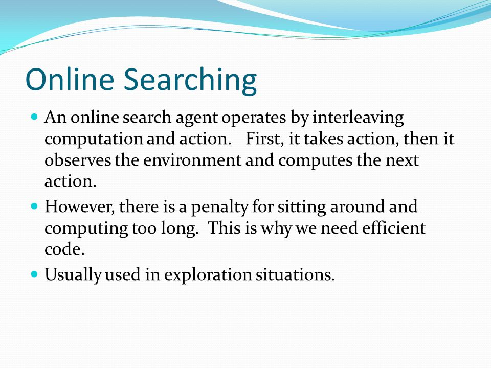 Online Searching An online search agent operates by interleaving computation and action. First, it takes action, then it observes the environment and