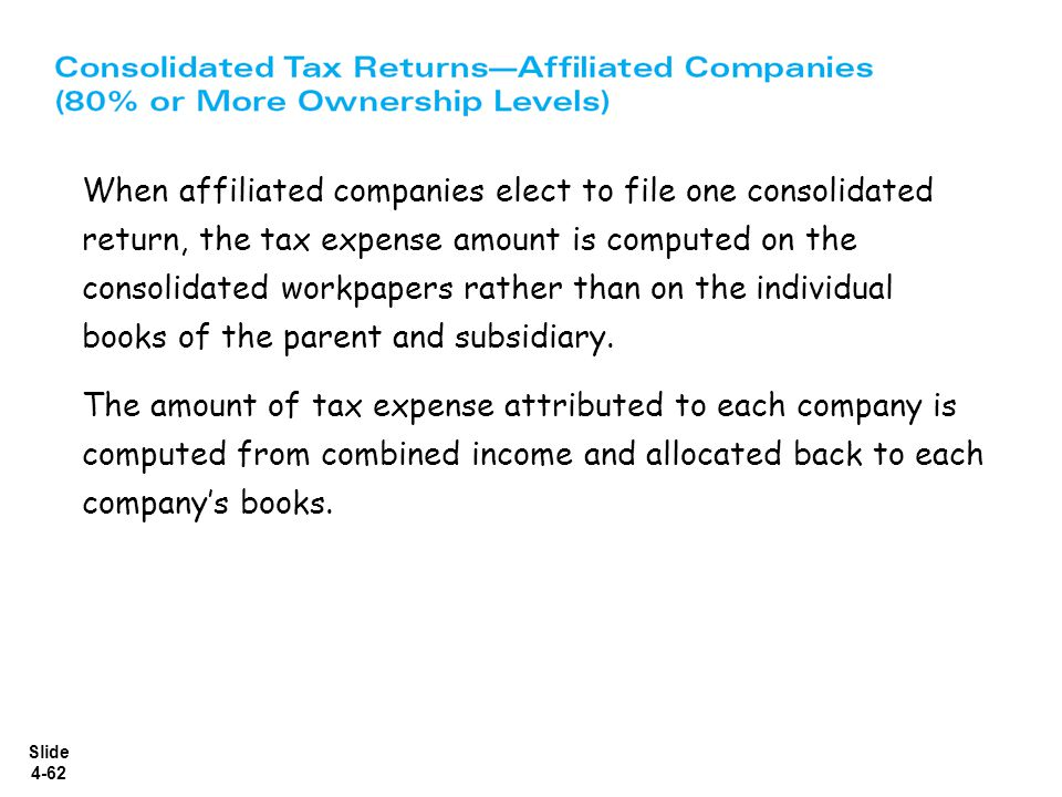 Slide 4-62 When affiliated companies elect to file one consolidated return, the tax expense amount is computed on the consolidated workpapers rather t
