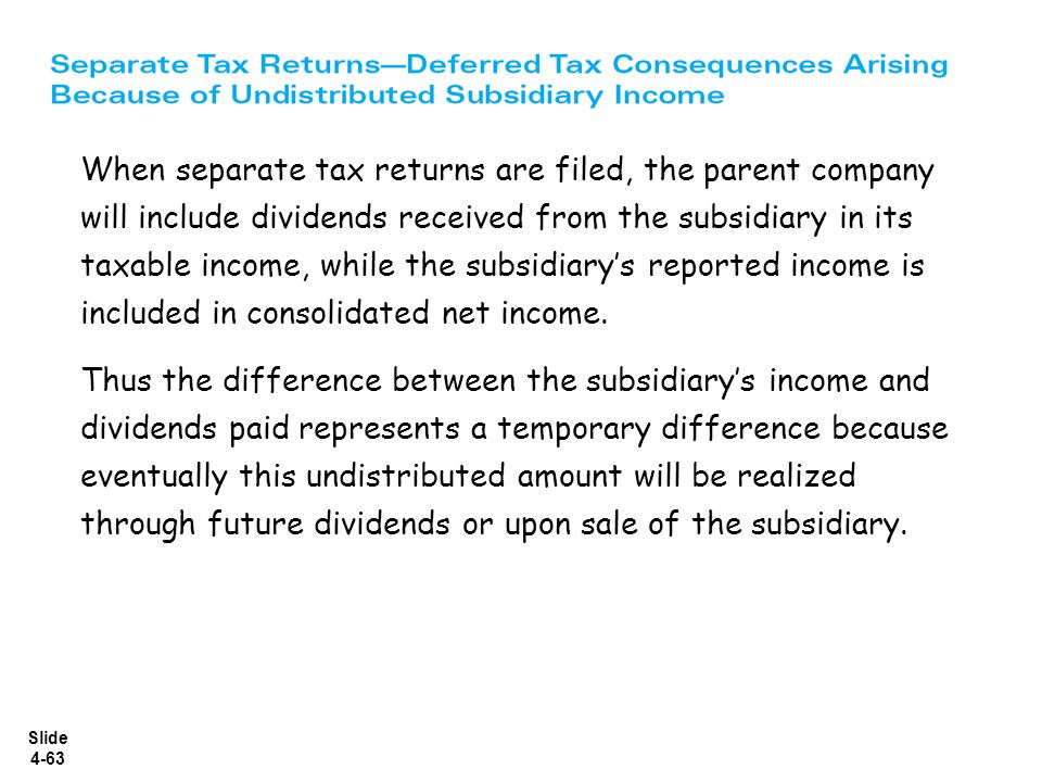 Slide 4-63 When separate tax returns are filed, the parent company will include dividends received from the subsidiary in its taxable income, while th
