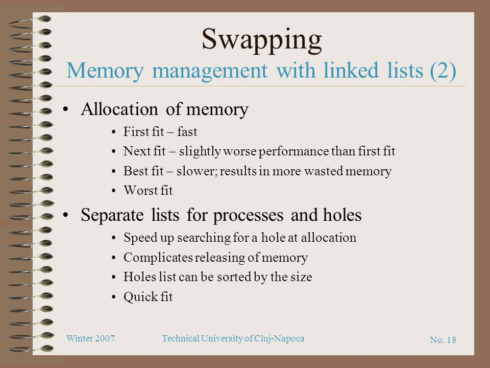 No. 18 Winter 2007Technical University of Cluj-Napoca Swapping Memory management with linked lists (2) Allocation of memory First fit – fast Next fit