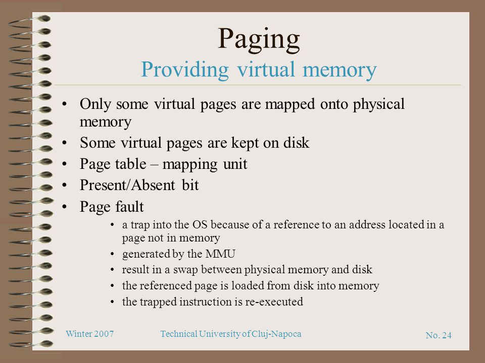 No. 24 Winter 2007Technical University of Cluj-Napoca Paging Providing virtual memory Only some virtual pages are mapped onto physical memory Some vir