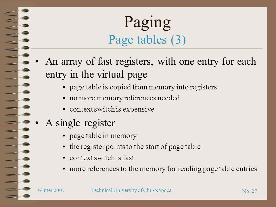 No. 27 Winter 2007Technical University of Cluj-Napoca Paging Page tables (3) An array of fast registers, with one entry for each entry in the virtual
