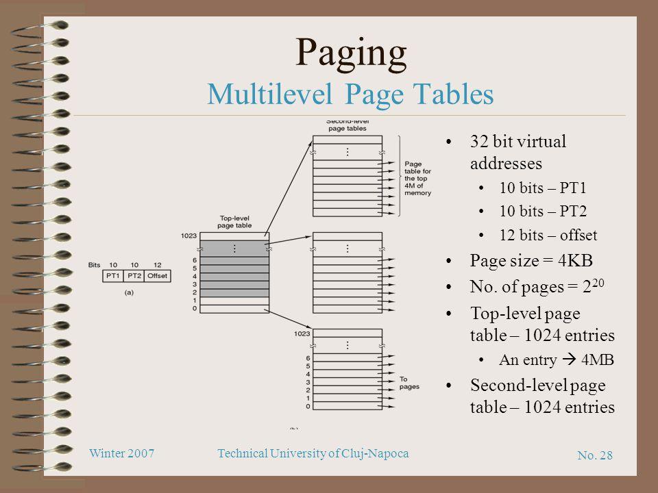 No. 28 Winter 2007Technical University of Cluj-Napoca Paging Multilevel Page Tables 32 bit virtual addresses 10 bits – PT1 10 bits – PT2 12 bits – off