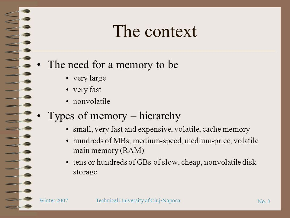 No. 3 Winter 2007Technical University of Cluj-Napoca The context The need for a memory to be very large very fast nonvolatile Types of memory – hierar