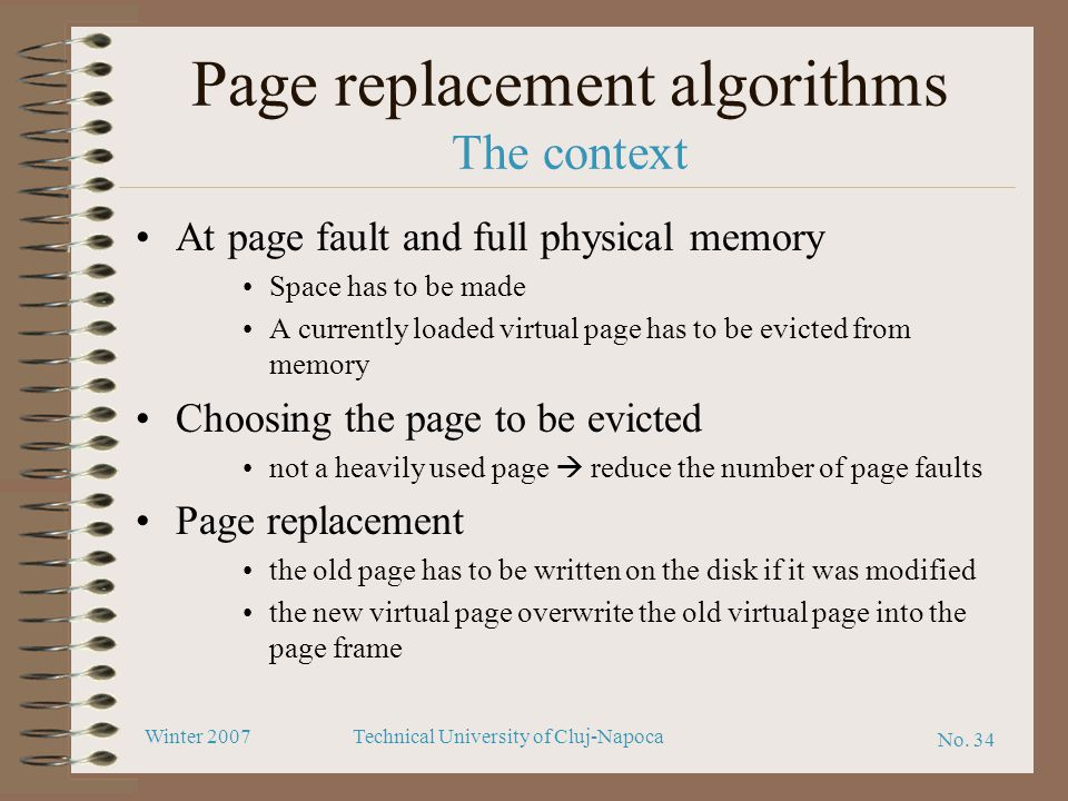 No. 34 Winter 2007Technical University of Cluj-Napoca Page replacement algorithms The context At page fault and full physical memory Space has to be m