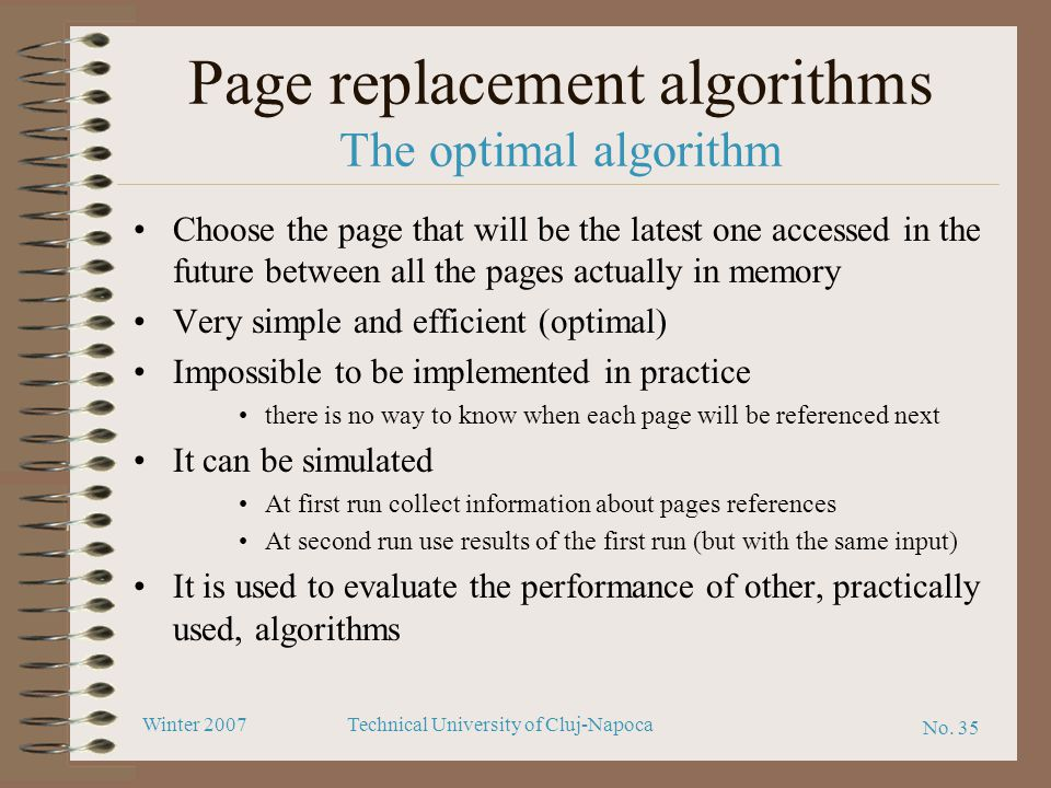 No. 35 Winter 2007Technical University of Cluj-Napoca Page replacement algorithms The optimal algorithm Choose the page that will be the latest one ac