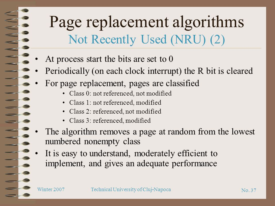 No. 37 Winter 2007Technical University of Cluj-Napoca Page replacement algorithms Not Recently Used (NRU) (2) At process start the bits are set to 0 P