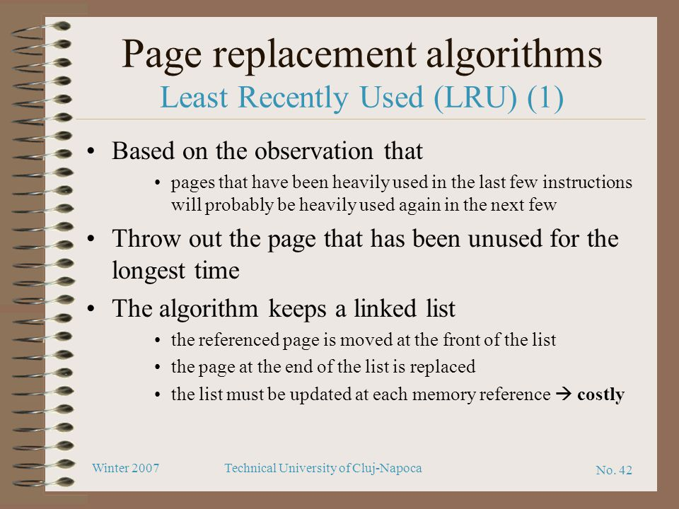 No. 42 Winter 2007Technical University of Cluj-Napoca Page replacement algorithms Least Recently Used (LRU) (1) Based on the observation that pages th
