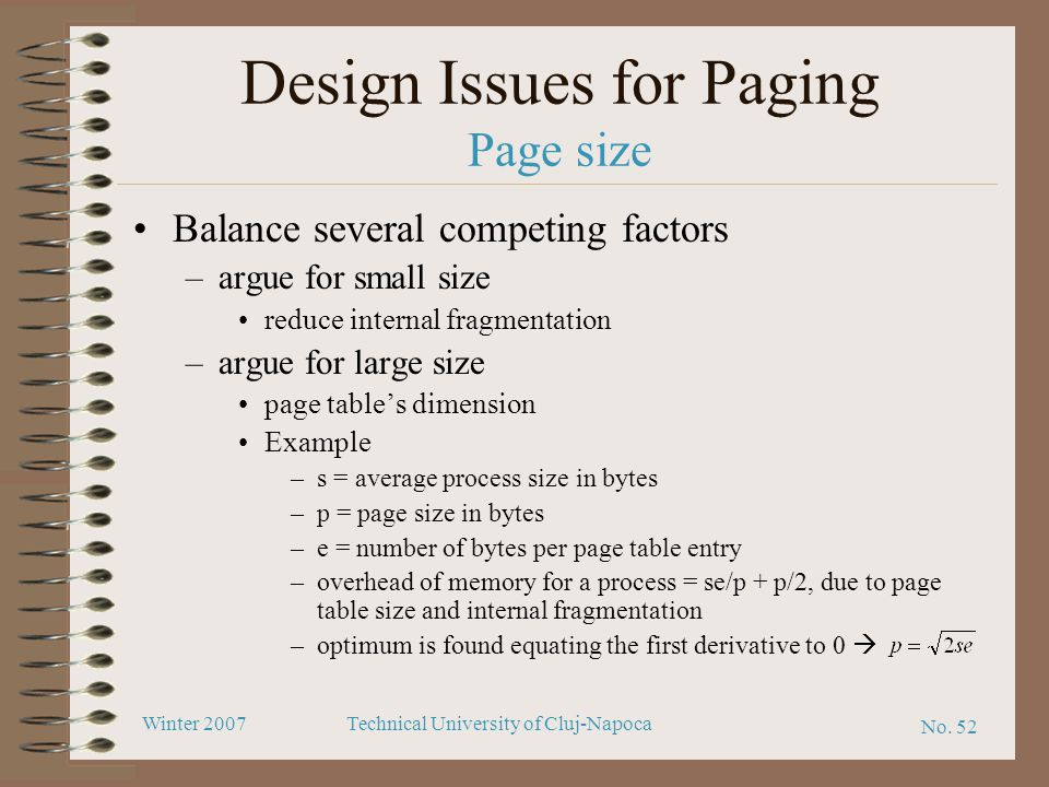 No. 52 Winter 2007Technical University of Cluj-Napoca Design Issues for Paging Page size Balance several competing factors –argue for small size reduc